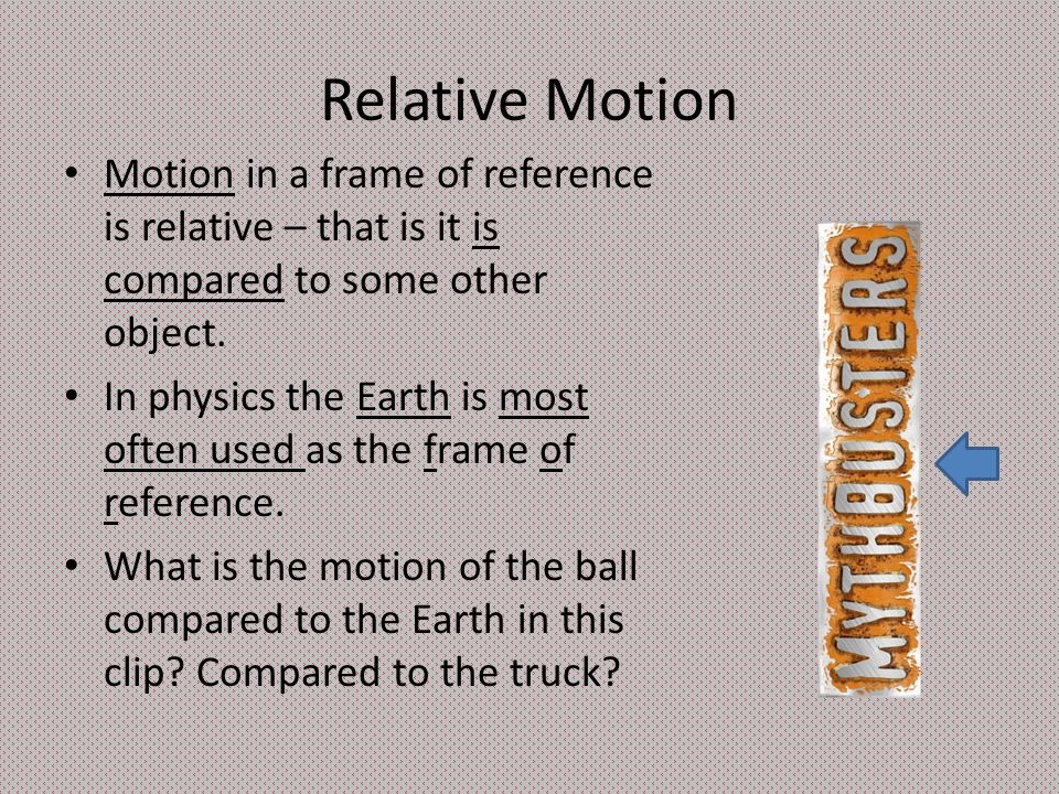Relative Motion Motion in a frame of reference is relative – that is it is compared to some other object.
