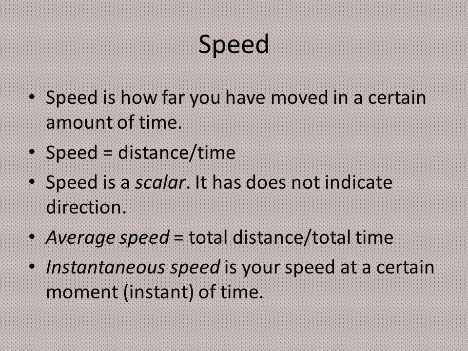 Speed Speed is how far you have moved in a certain amount of time. Speed = distance/time Speed is a scalar. It has does not indicate direction. Averag