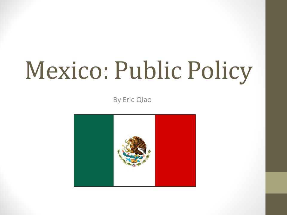 Mexico: Public Policy By Eric Qiao