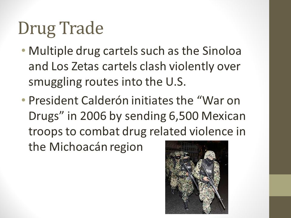 Drug Trade Multiple drug cartels such as the Sinoloa and Los Zetas cartels clash violently over smuggling routes into the U.S.