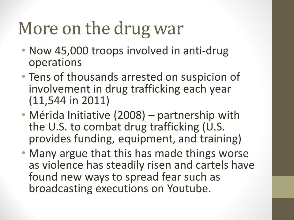 More on the drug war Now 45,000 troops involved in anti-drug operations Tens of thousands arrested on suspicion of involvement in drug trafficking each year (11,544 in 2011) Mérida Initiative (2008) – partnership with the U.S.