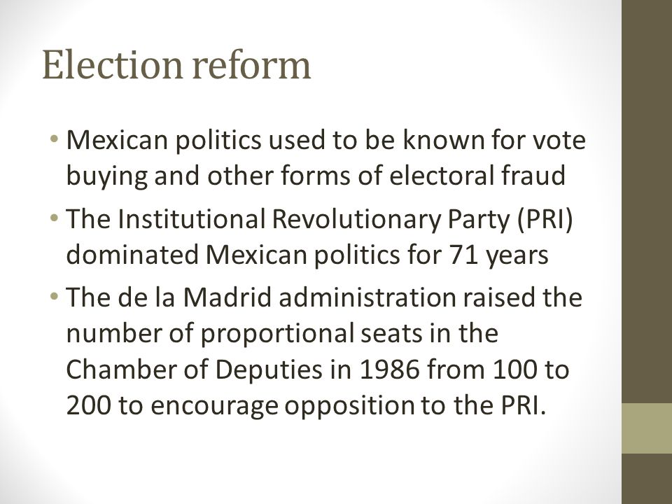 Election reform Mexican politics used to be known for vote buying and other forms of electoral fraud The Institutional Revolutionary Party (PRI) dominated Mexican politics for 71 years The de la Madrid administration raised the number of proportional seats in the Chamber of Deputies in 1986 from 100 to 200 to encourage opposition to the PRI.