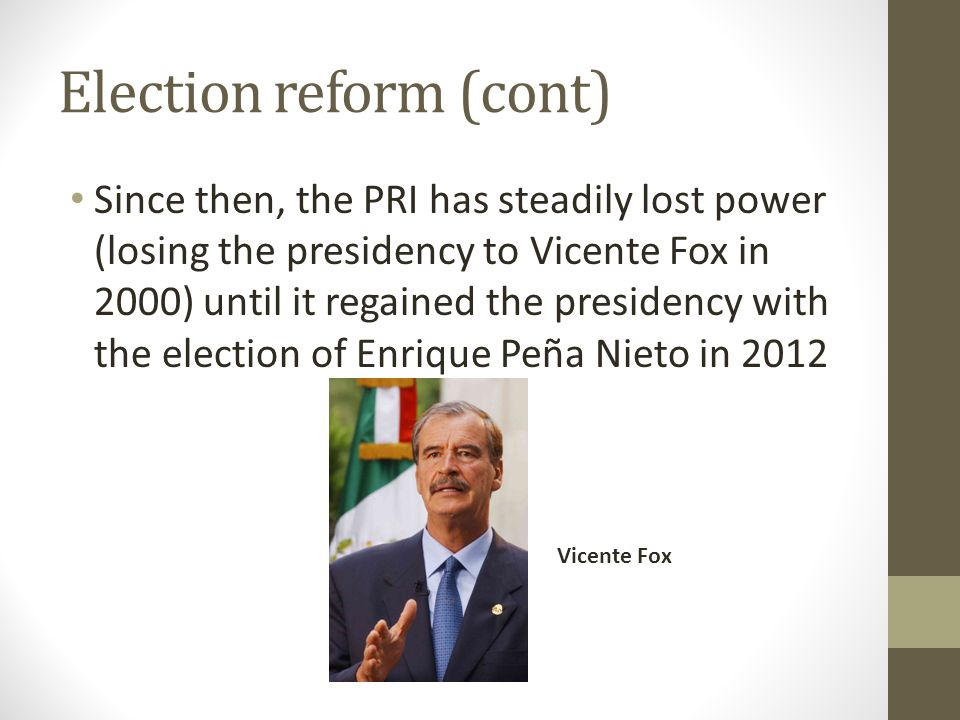 Election reform (cont) Since then, the PRI has steadily lost power (losing the presidency to Vicente Fox in 2000) until it regained the presidency with the election of Enrique Peña Nieto in 2012 Vicente Fox