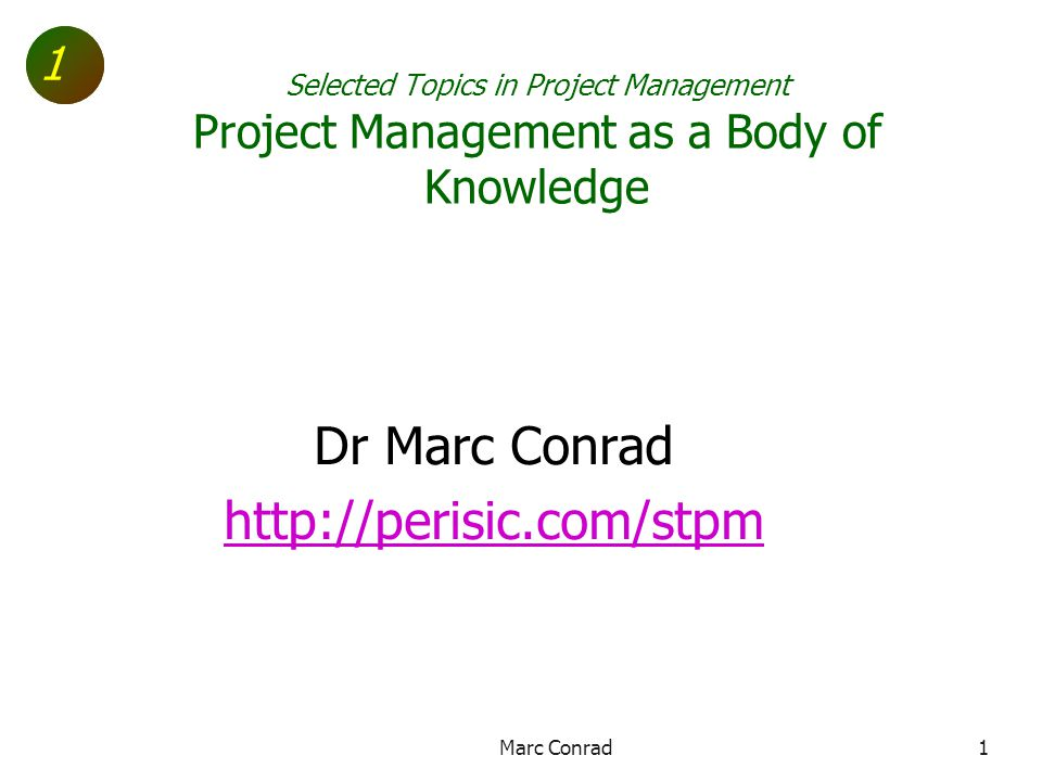 1 Selected Topics in Project Management Project Management as a Body of Knowledge Dr Marc Conrad http://perisic.com/stpm Marc Conrad1