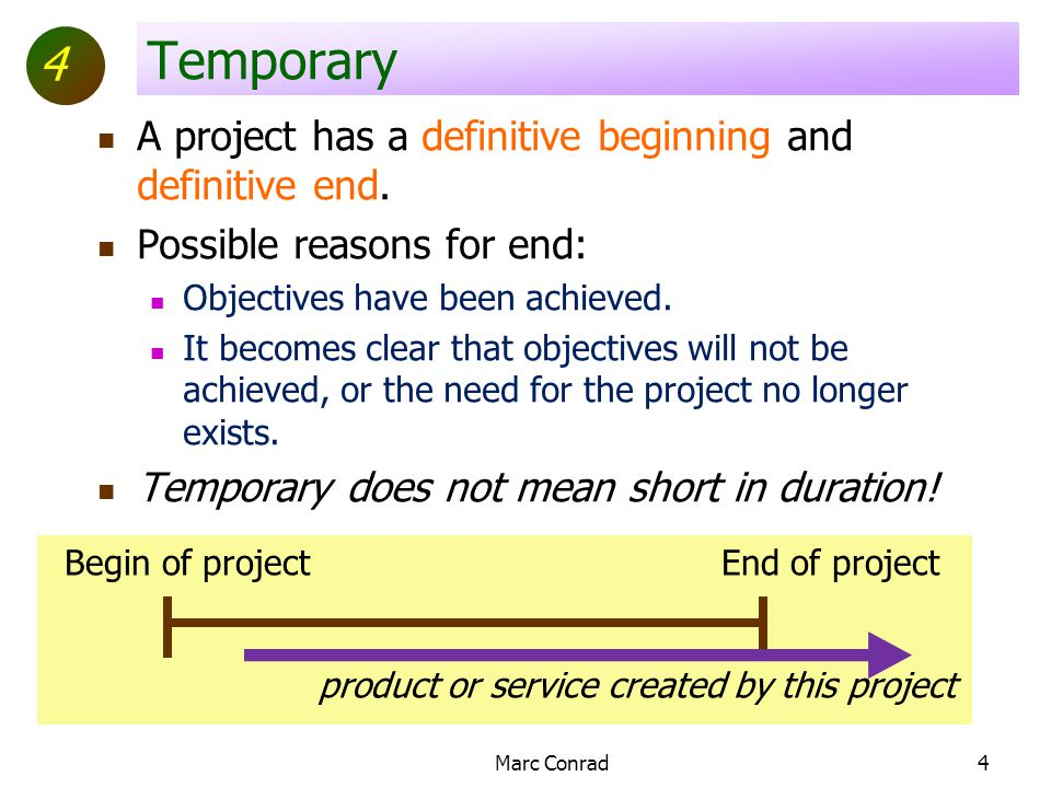 4 Begin of projectEnd of project product or service created by this project Marc Conrad4 Temporary A project has a definitive beginning and definitive end.