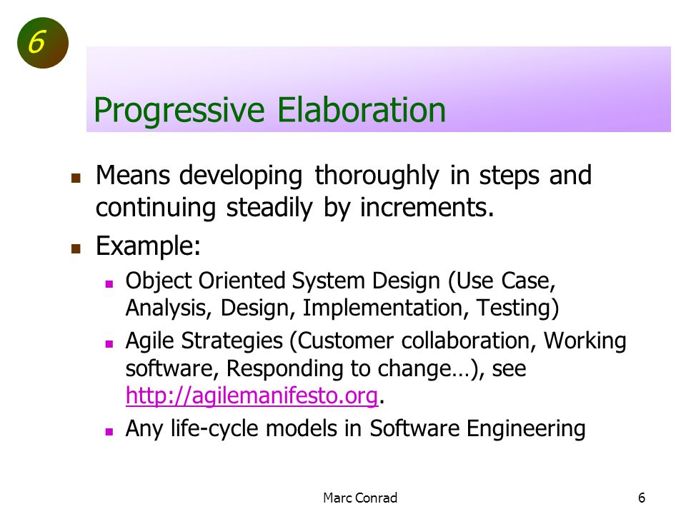 6 Marc Conrad6 Progressive Elaboration Means developing thoroughly in steps and continuing steadily by increments.