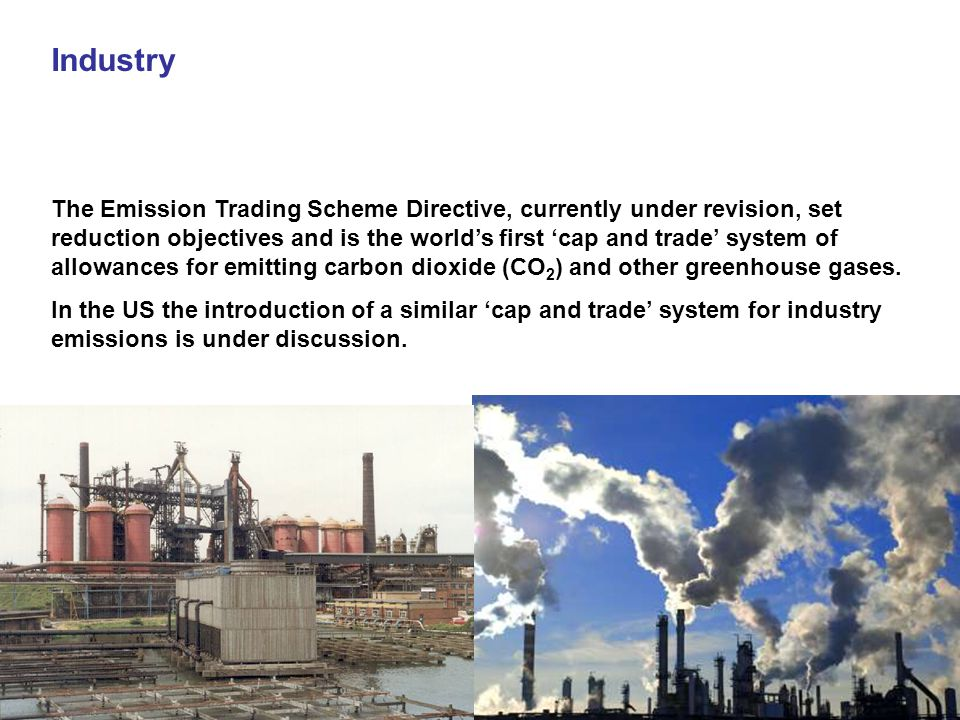 Industry The Emission Trading Scheme Directive, currently under revision, set reduction objectives and is the world's first 'cap and trade' system of allowances for emitting carbon dioxide (CO 2 ) and other greenhouse gases.