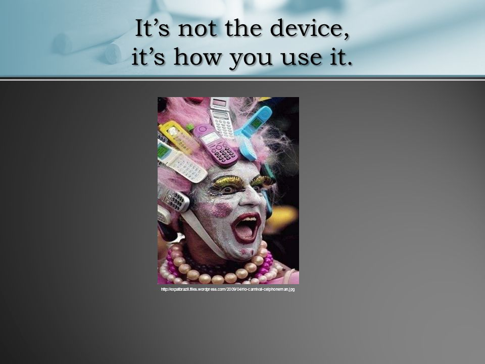 It's not the device, it's how you use it.