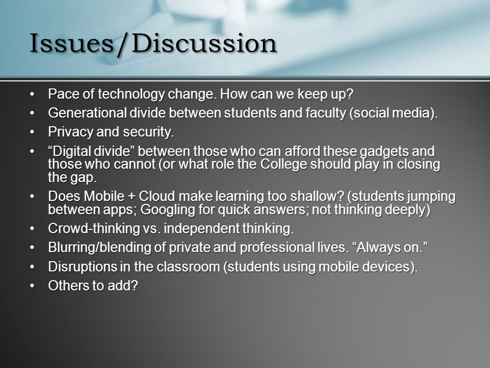 Issues/Discussion Pace of technology change. How can we keep up?Pace of technology change. How can we keep up? Generational divide between students an