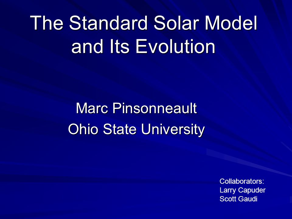 The Standard Solar Model and Its Evolution Marc Pinsonneault Ohio State University Collaborators: Larry Capuder Scott Gaudi