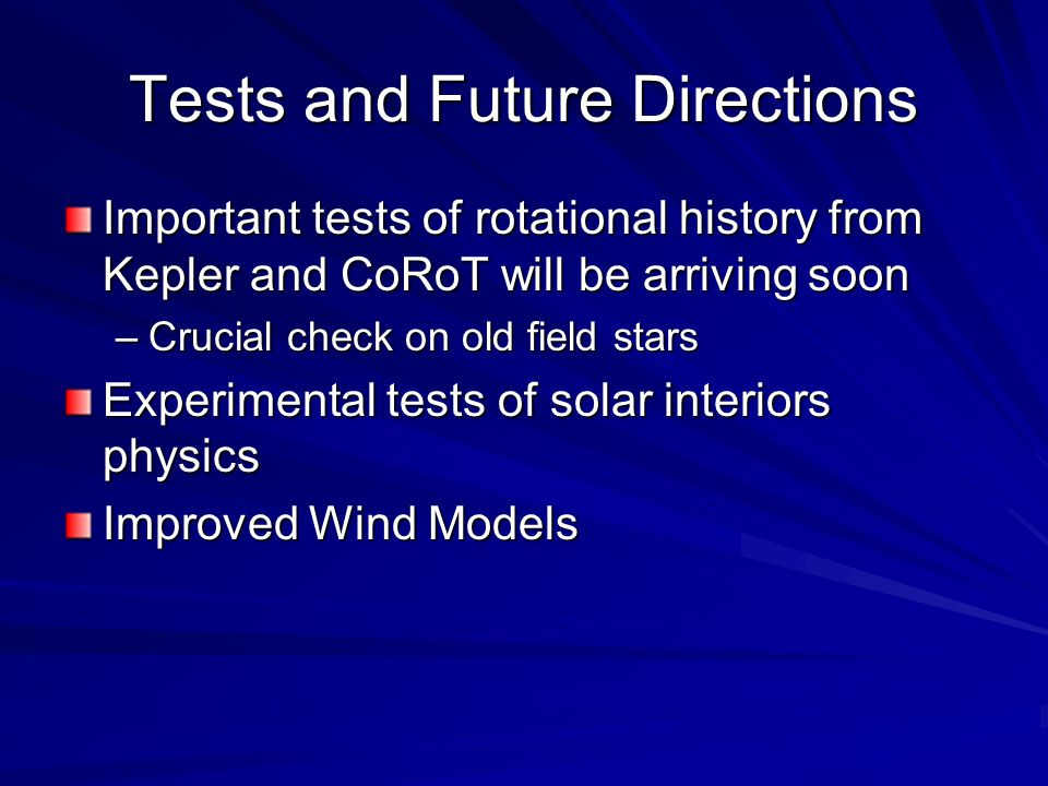 Tests and Future Directions Important tests of rotational history from Kepler and CoRoT will be arriving soon –Crucial check on old field stars Experimental tests of solar interiors physics Improved Wind Models