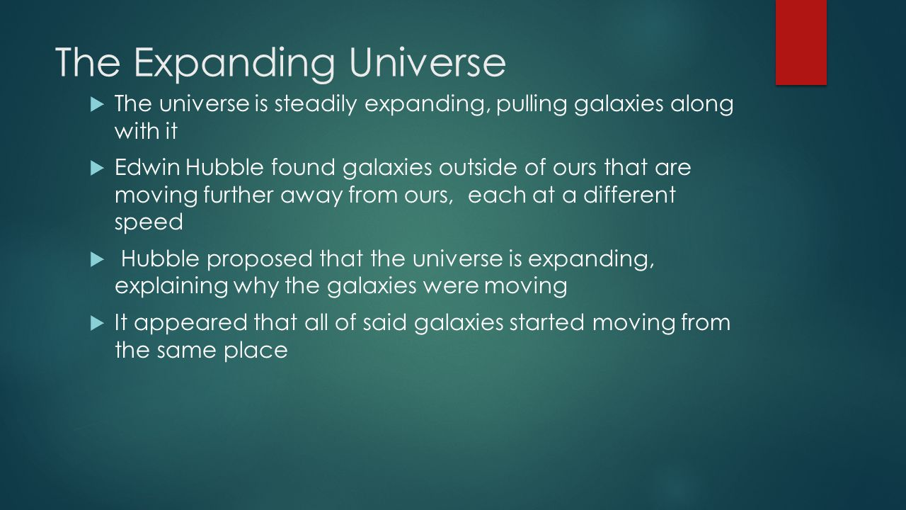 The Expanding Universe  The universe is steadily expanding, pulling galaxies along with it  Edwin Hubble found galaxies outside of ours that are moving further away from ours, each at a different speed  Hubble proposed that the universe is expanding, explaining why the galaxies were moving  It appeared that all of said galaxies started moving from the same place