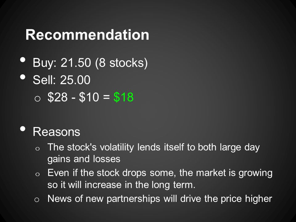 Recommendation Buy: 21.50 (8 stocks) Sell: 25.00 o $28 - $10 = $18 Reasons o The stock s volatility lends itself to both large day gains and losses o Even if the stock drops some, the market is growing so it will increase in the long term.