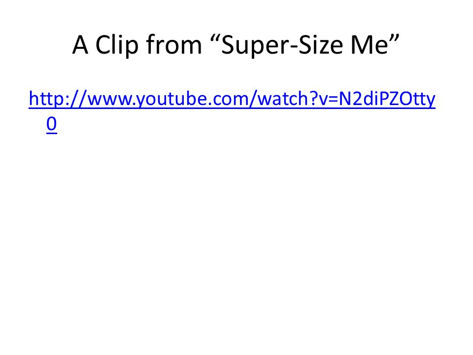 A Clip from Super-Size Me http://www.youtube.com/watch v=N2diPZOtty 0