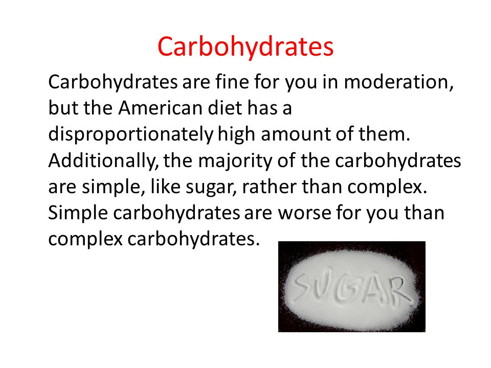 Carbohydrates Carbohydrates are fine for you in moderation, but the American diet has a disproportionately high amount of them.