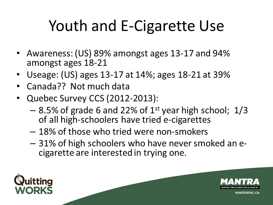 Youth and E-Cigarette Use Awareness: (US) 89% amongst ages 13-17 and 94% amongst ages 18-21 Useage: (US) ages 13-17 at 14%; ages 18-21 at 39% Canada??