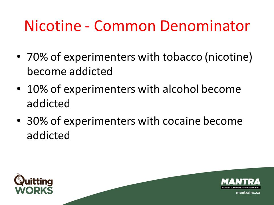 Nicotine - Common Denominator 70% of experimenters with tobacco (nicotine) become addicted 10% of experimenters with alcohol become addicted 30% of ex