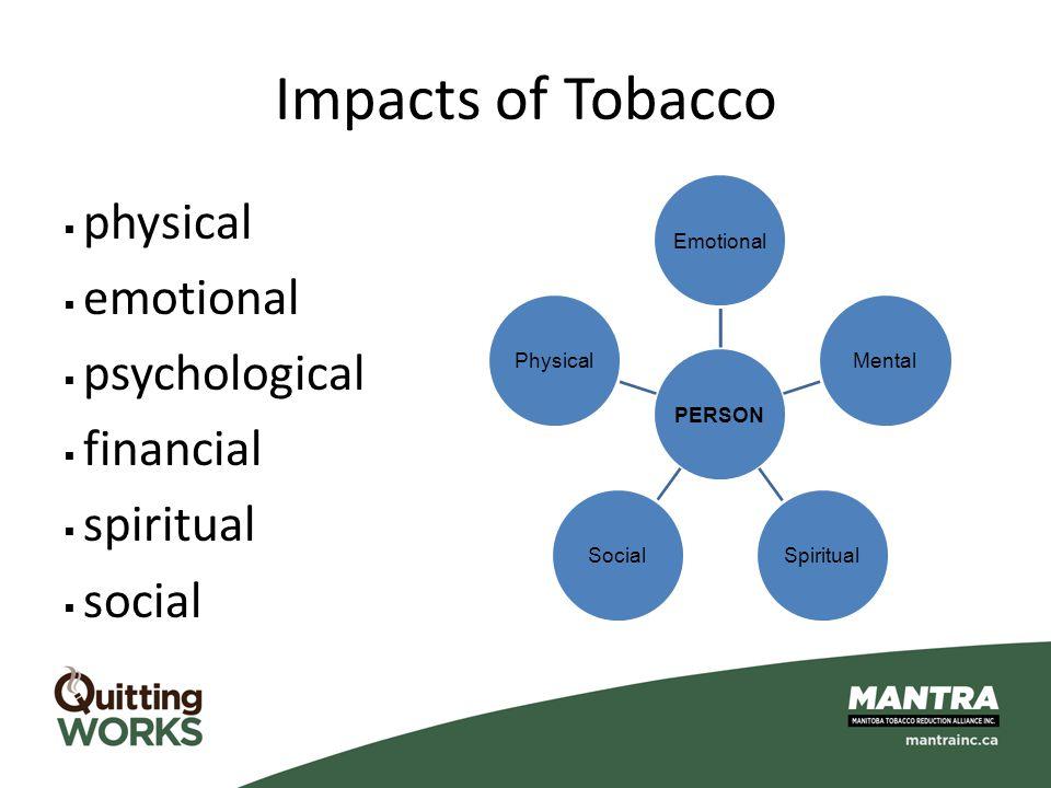 Impacts of Tobacco  physical  emotional  psychological  financial  spiritual  social PERSONEmotionalMentalSpiritualSocialPhysical