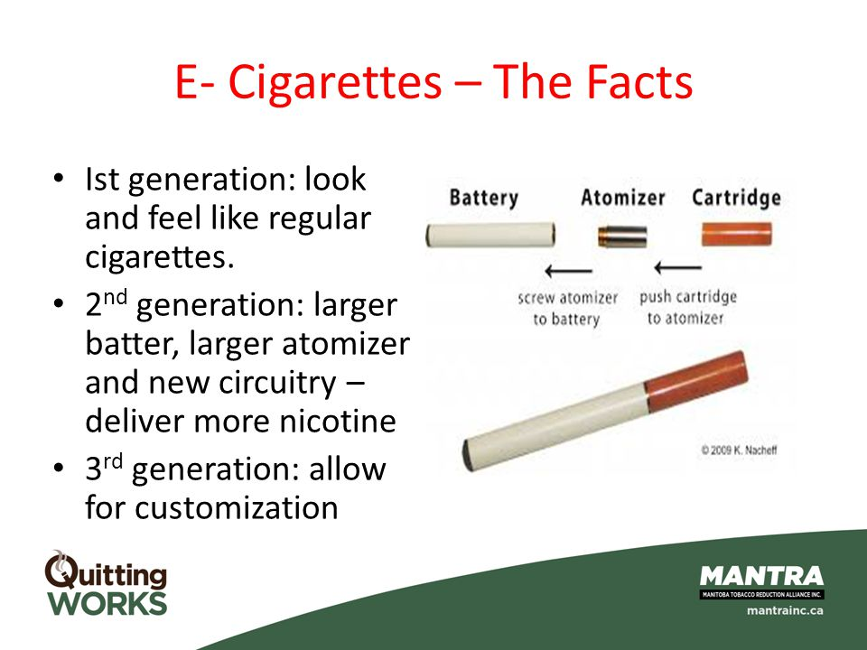 E- Cigarettes – The Facts Ist generation: look and feel like regular cigarettes. 2 nd generation: larger batter, larger atomizer and new circuitry – d