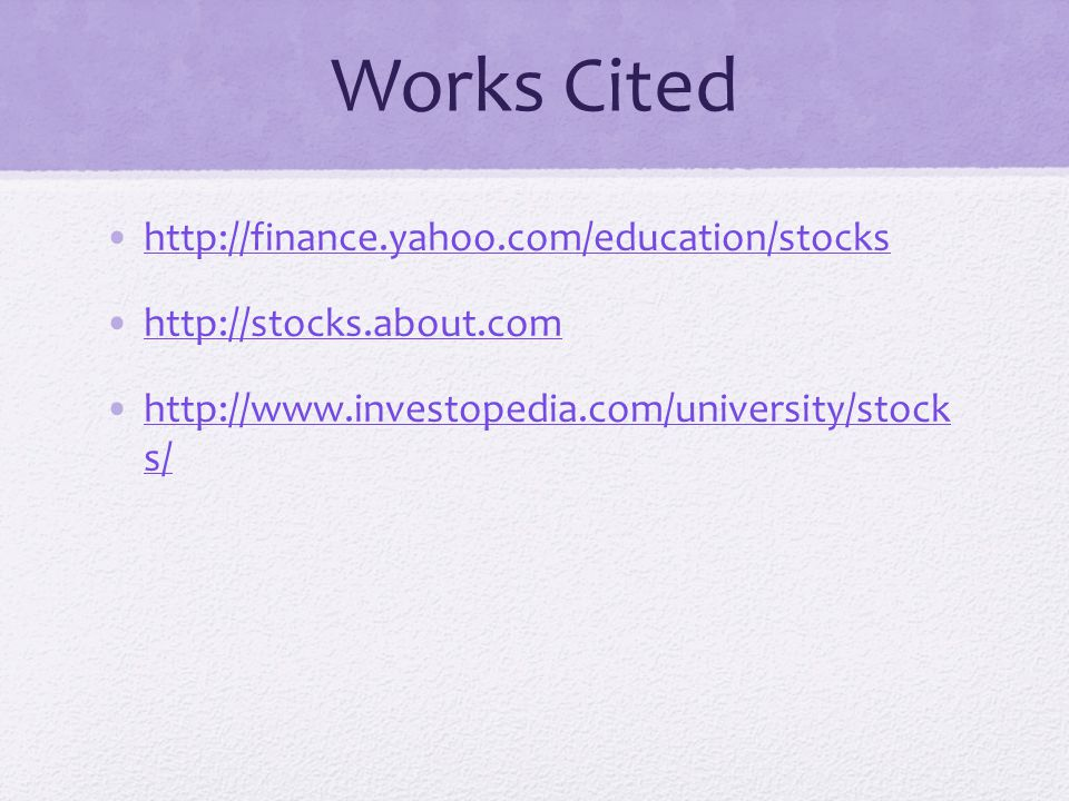 Works Cited http://finance.yahoo.com/education/stocks http://stocks.about.com http://www.investopedia.com/university/stock s/http://www.investopedia.com/university/stock s/