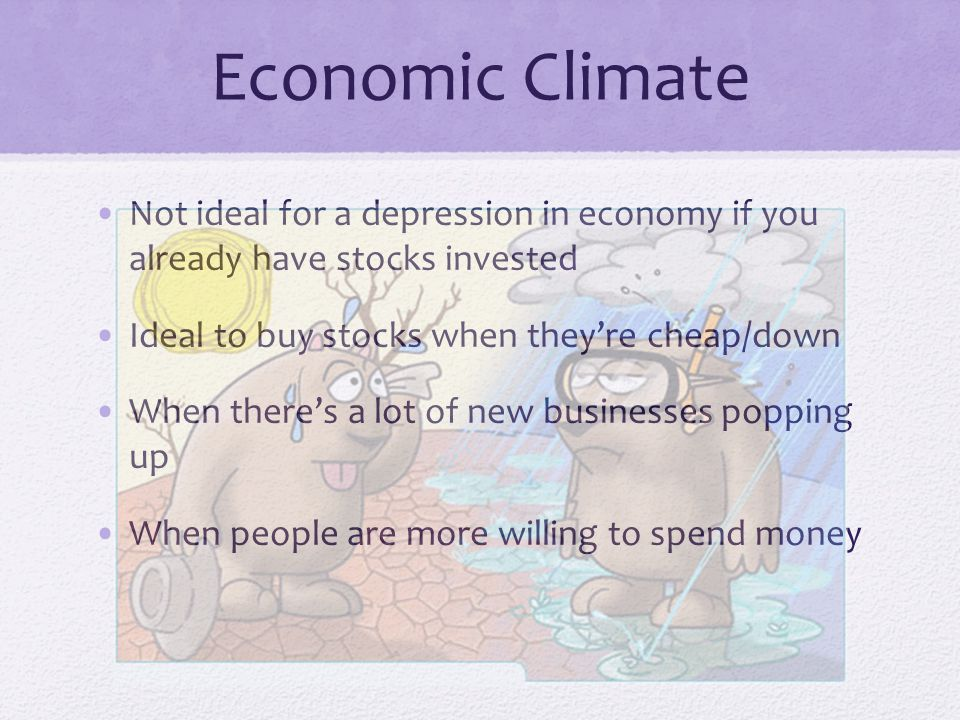 Economic Climate Not ideal for a depression in economy if you already have stocks invested Ideal to buy stocks when they're cheap/down When there's a