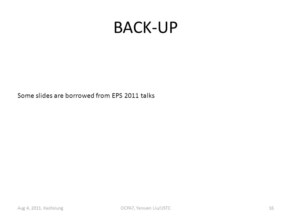 BACK-UP Aug 4, 2011. KaohsiungOCPA7, Yanwen Liu/USTC16 Some slides are borrowed from EPS 2011 talks