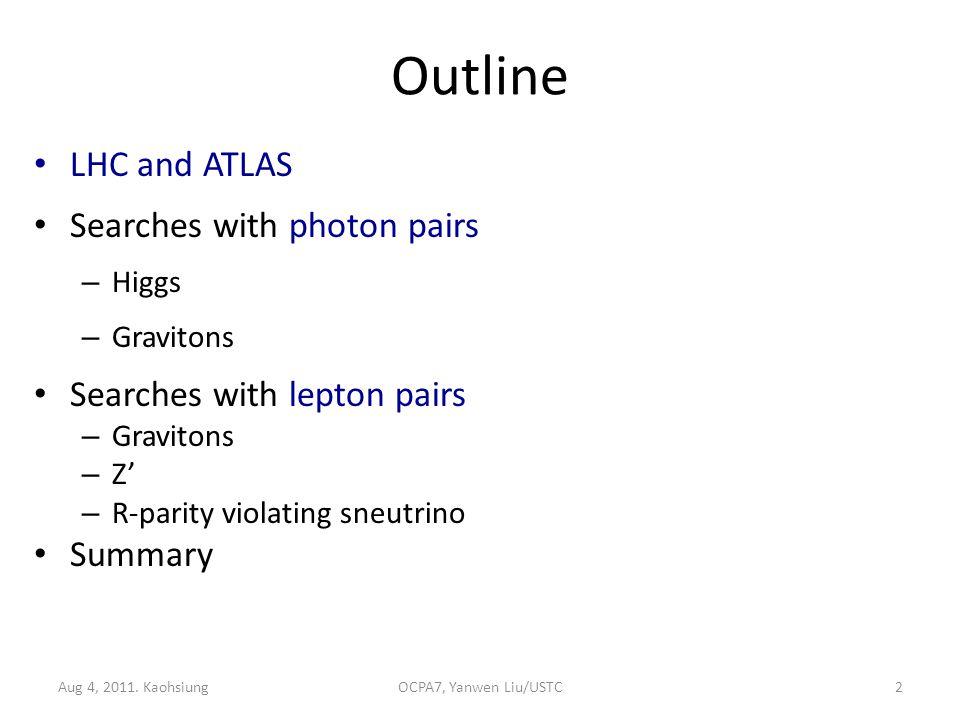 Outline LHC and ATLAS Searches with photon pairs – Higgs – Gravitons Searches with lepton pairs – Gravitons – Z' – R-parity violating sneutrino Summary 2OCPA7, Yanwen Liu/USTCAug 4, 2011.