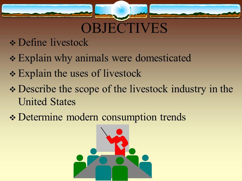 OBJECTIVES  Define livestock  Explain why animals were domesticated  Explain the uses of livestock  Describe the scope of the livestock industry in the United States  Determine modern consumption trends