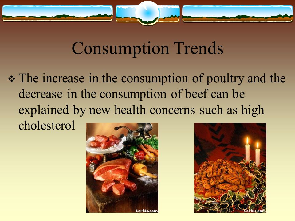 Consumption Trends  The increase in the consumption of poultry and the decrease in the consumption of beef can be explained by new health concerns such as high cholesterol