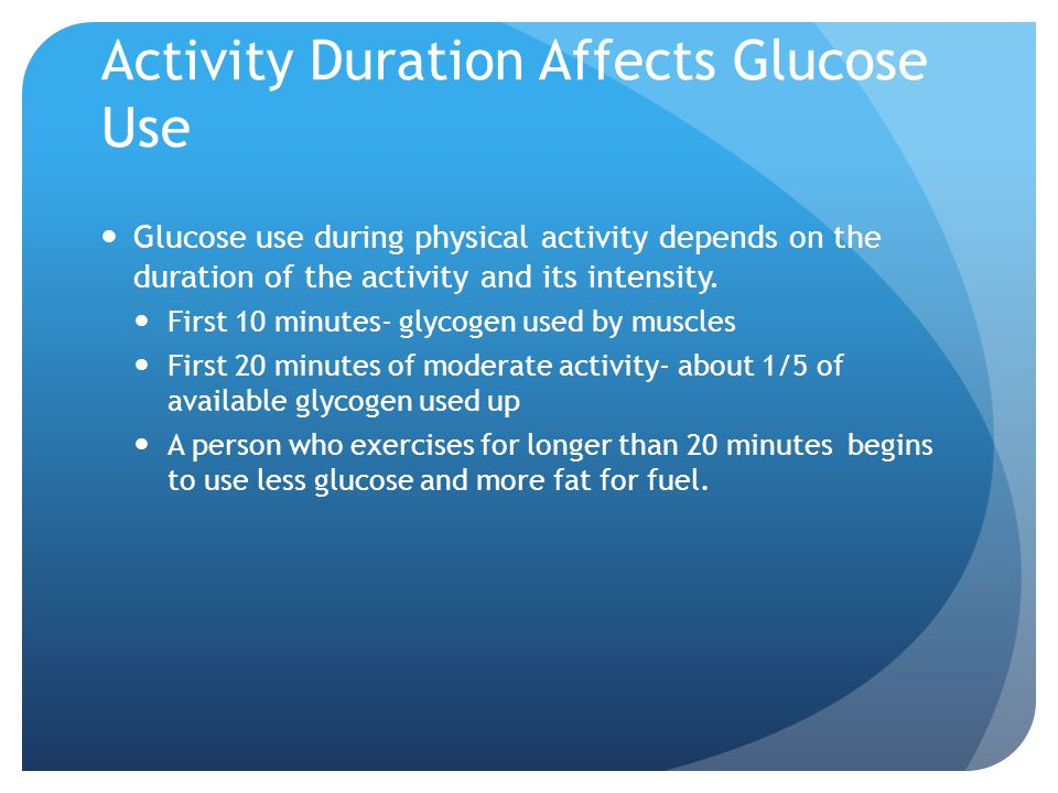 Activity Duration Affects Glucose Use Glucose use during physical activity depends on the duration of the activity and its intensity.