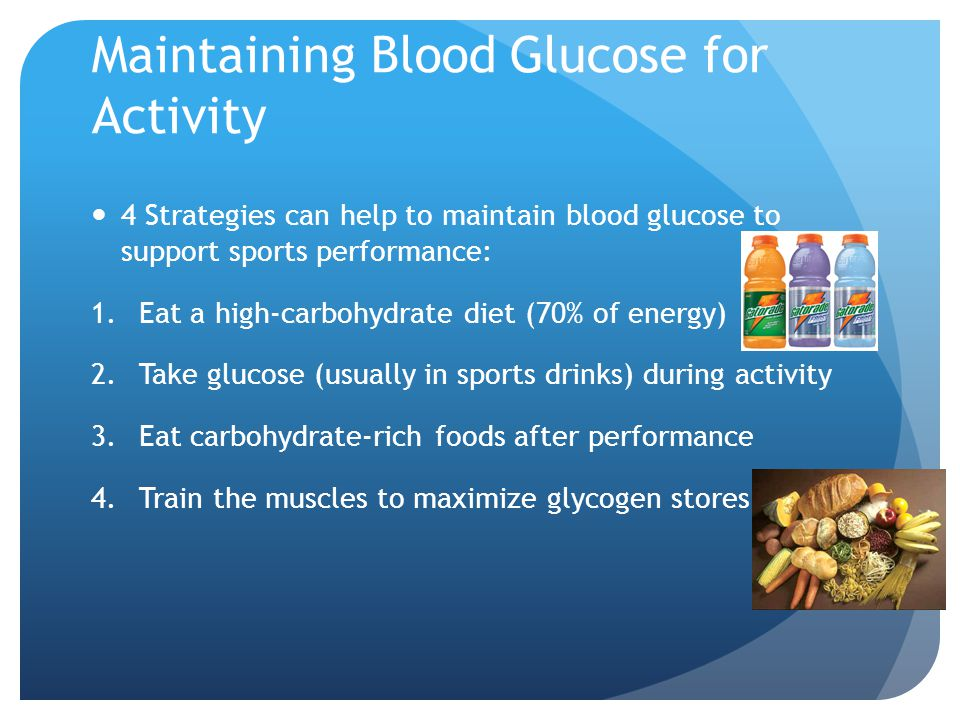 Maintaining Blood Glucose for Activity 4 Strategies can help to maintain blood glucose to support sports performance: 1.Eat a high-carbohydrate diet (70% of energy) 2.Take glucose (usually in sports drinks) during activity 3.Eat carbohydrate-rich foods after performance 4.Train the muscles to maximize glycogen stores