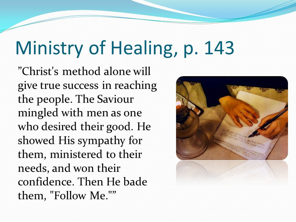 Ministry of Healing, p. 143 Christ s method alone will give true success in reaching the people.