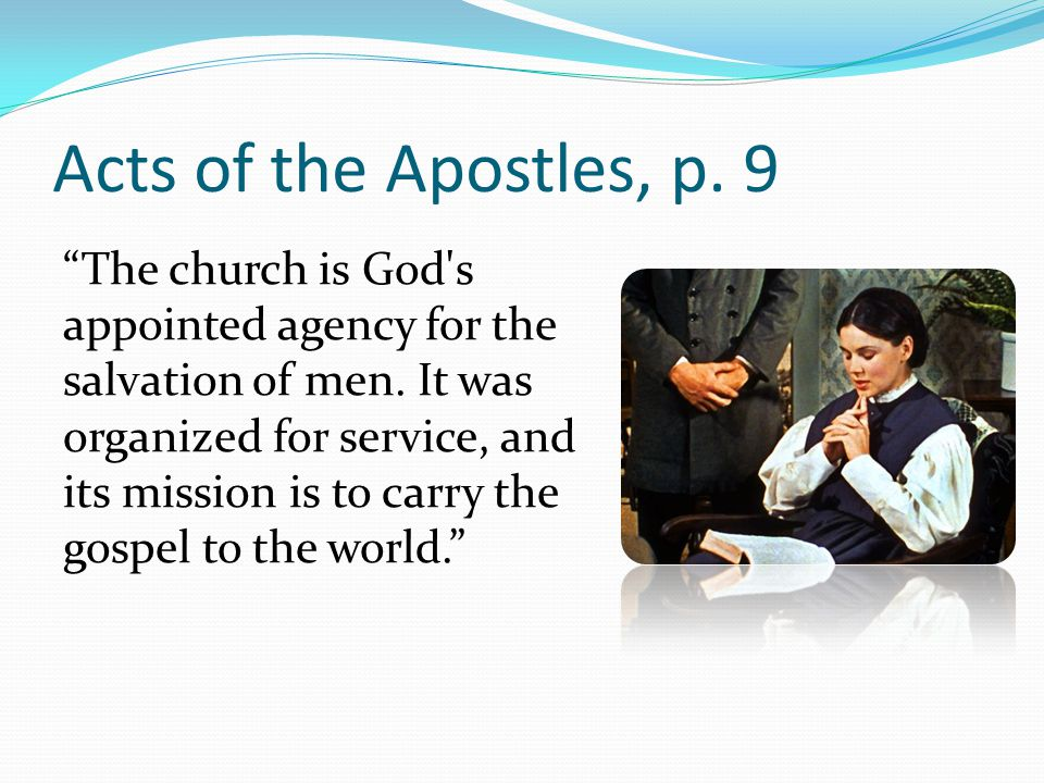 Acts of the Apostles, p. 9 The church is God s appointed agency for the salvation of men.