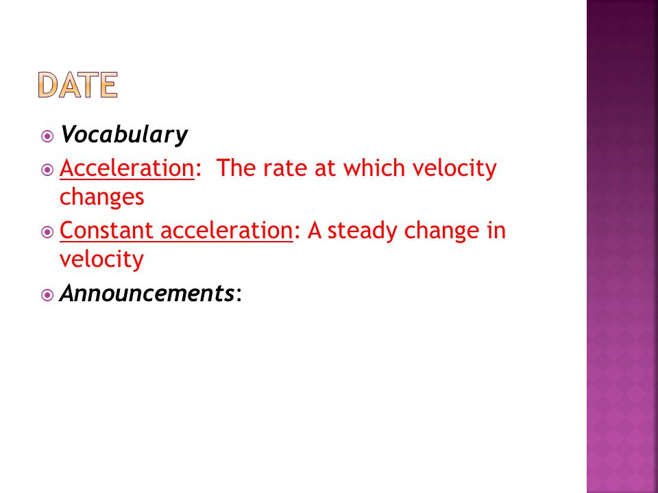  Vocabulary  Acceleration: The rate at which velocity changes  Constant acceleration: A steady change in velocity  Announcements: