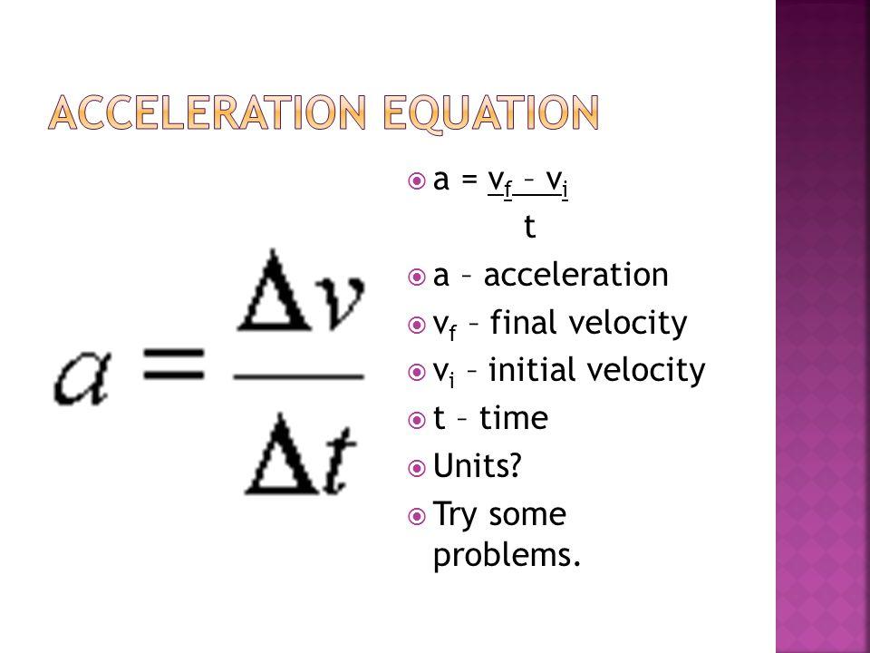  a = v f – v i t  a – acceleration  v f – final velocity  v i – initial velocity  t – time  Units.