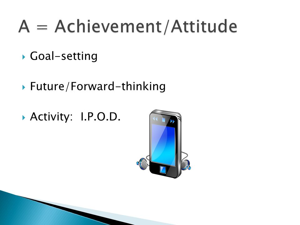  Goal-setting  Future/Forward-thinking  Activity: I.P.O.D.