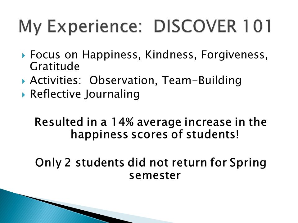  Focus on Happiness, Kindness, Forgiveness, Gratitude  Activities: Observation, Team-Building  Reflective Journaling Resulted in a 14% average increase in the happiness scores of students.