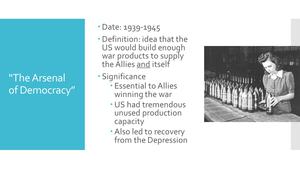 The Arsenal of Democracy  Date: 1939-1945  Definition: idea that the US would build enough war products to supply the Allies and itself  Significance  Essential to Allies winning the war  US had tremendous unused production capacity  Also led to recovery from the Depression