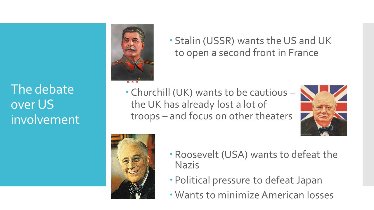 The debate over US involvement  Stalin (USSR) wants the US and UK to open a second front in France  Churchill (UK) wants to be cautious – the UK has