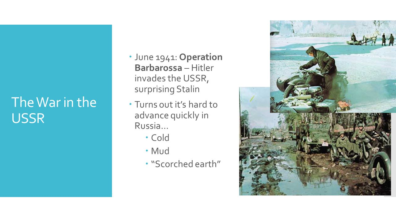 The War in the USSR  June 1941: Operation Barbarossa – Hitler invades the USSR, surprising Stalin  Turns out it's hard to advance quickly in Russia…  Cold  Mud  Scorched earth