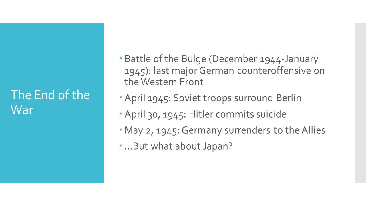 The End of the War  Battle of the Bulge (December 1944-January 1945): last major German counteroffensive on the Western Front  April 1945: Soviet troops surround Berlin  April 30, 1945: Hitler commits suicide  May 2, 1945: Germany surrenders to the Allies  …But what about Japan