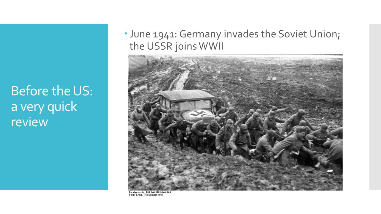 Before the US: a very quick review  June 1941: Germany invades the Soviet Union; the USSR joins WWII