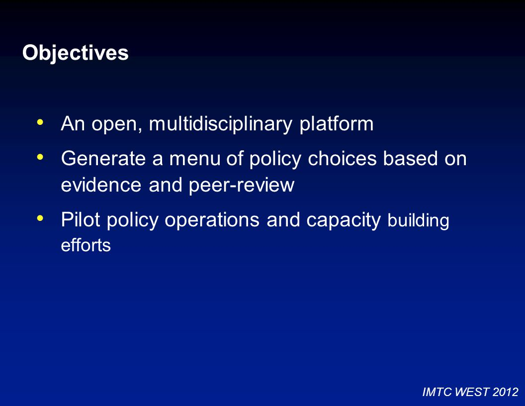 Objectives An open, multidisciplinary platform Generate a menu of policy choices based on evidence and peer-review Pilot policy operations and capacity building efforts IMTC WEST 2012