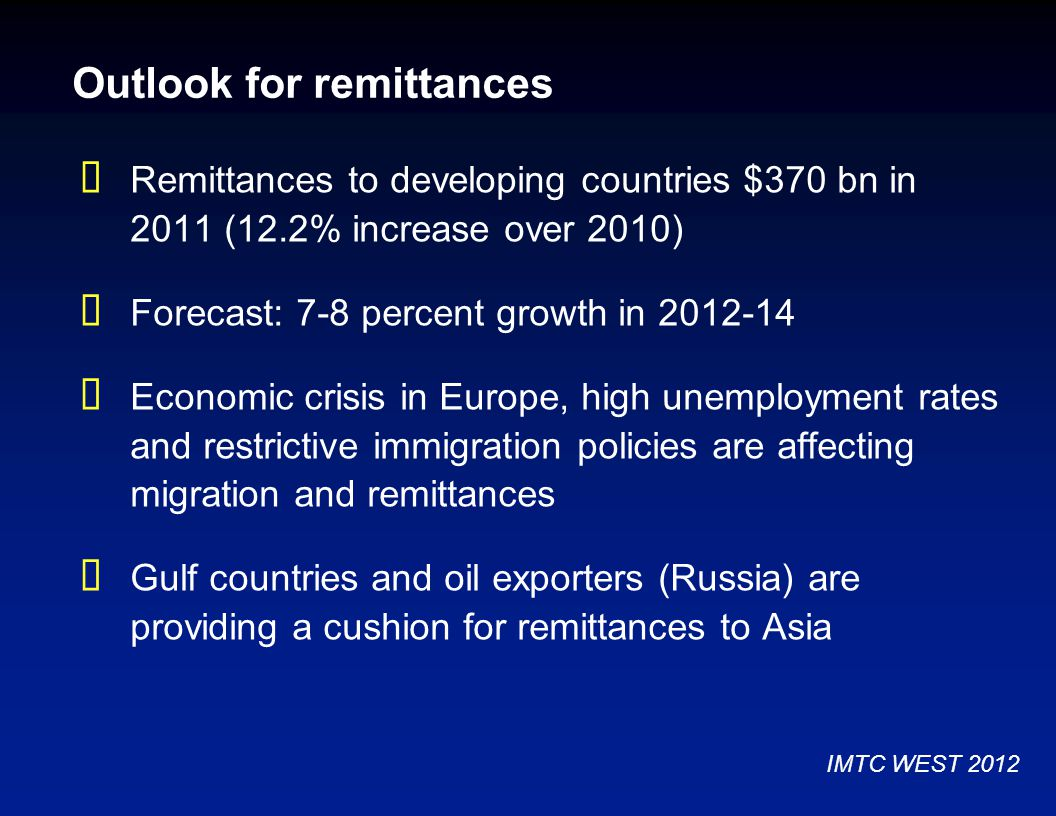 Outlook for remittances  Remittances to developing countries $370 bn in 2011 (12.2% increase over 2010)  Forecast: 7-8 percent growth in 2012-14  Economic crisis in Europe, high unemployment rates and restrictive immigration policies are affecting migration and remittances  Gulf countries and oil exporters (Russia) are providing a cushion for remittances to Asia IMTC WEST 2012
