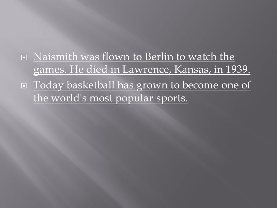  Naismith was flown to Berlin to watch the games. He died in Lawrence, Kansas, in 1939.  Today basketball has grown to become one of the world's mos