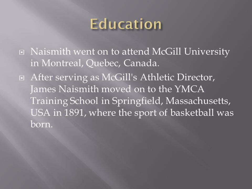  Naismith went on to attend McGill University in Montreal, Quebec, Canada.  After serving as McGill's Athletic Director, James Naismith moved on to