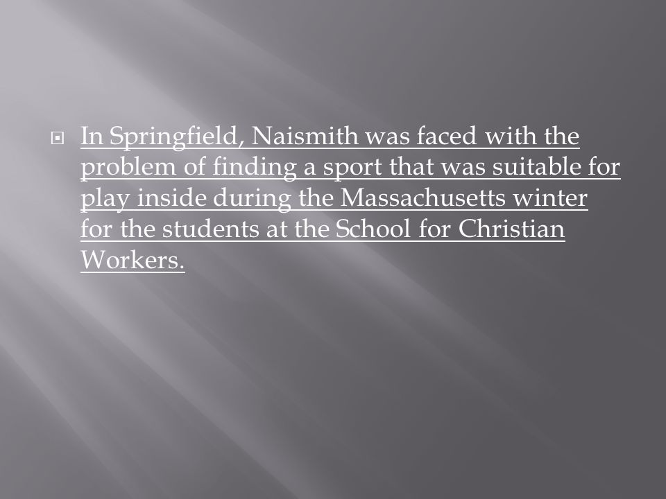  In Springfield, Naismith was faced with the problem of finding a sport that was suitable for play inside during the Massachusetts winter for the stu