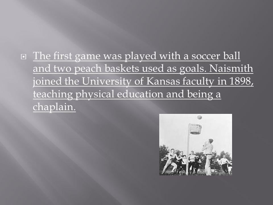  The first game was played with a soccer ball and two peach baskets used as goals. Naismith joined the University of Kansas faculty in 1898, teaching