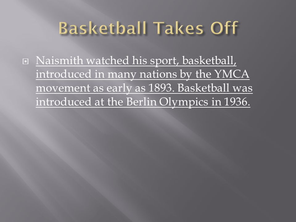  Naismith watched his sport, basketball, introduced in many nations by the YMCA movement as early as 1893. Basketball was introduced at the Berlin Ol