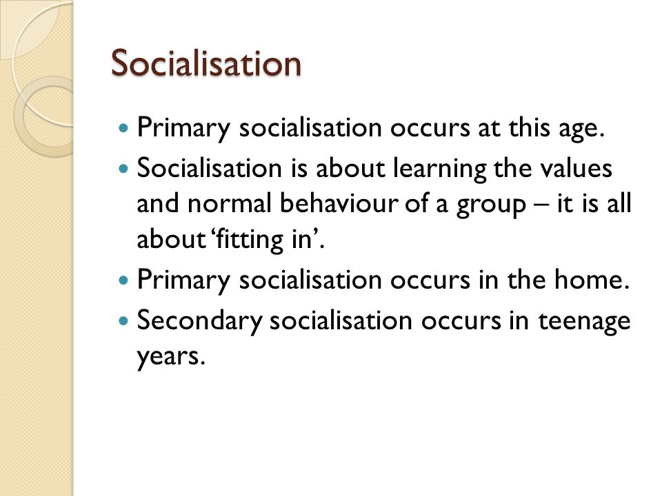 Socialisation Primary socialisation occurs at this age. Socialisation is about learning the values and normal behaviour of a group – it is all about '